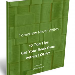 and Tomorrow Never Writes 10 Top Tips to Writing Your Book